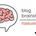 February Blog Brainstorm