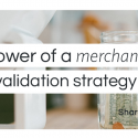The power of a merchant validation strategy